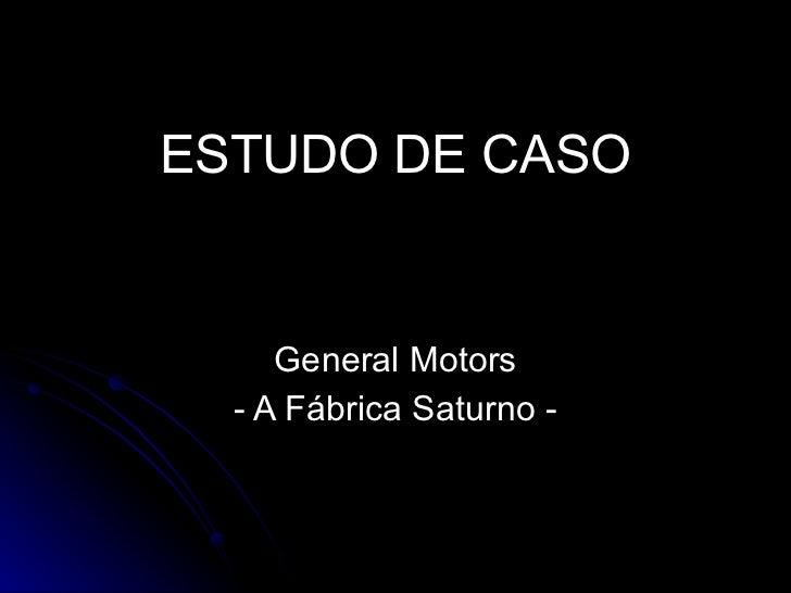 ESTUDO DE CASO General Motors - A Fábrica Saturno -