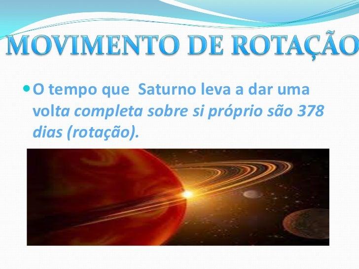    Saturno demora 29 anos e 167 dias a    efetuar uma volta completa à volta do    Sol (translação).