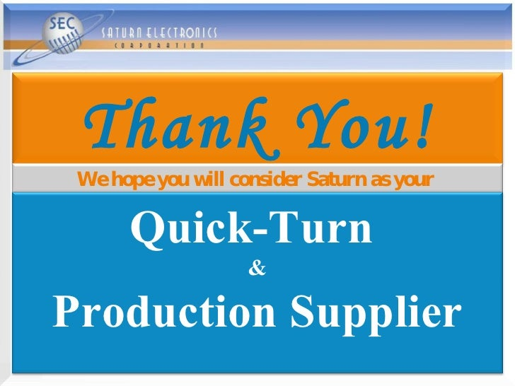 Thank You! We hope you will consider Saturn as your  Quick-Turn  & Production Supplier