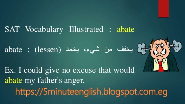 SAT Vocabulary Illustrated : abate abate : (lessen) يخففمن،شيءيخمد Ex. I could give no excuse that would abate my ...