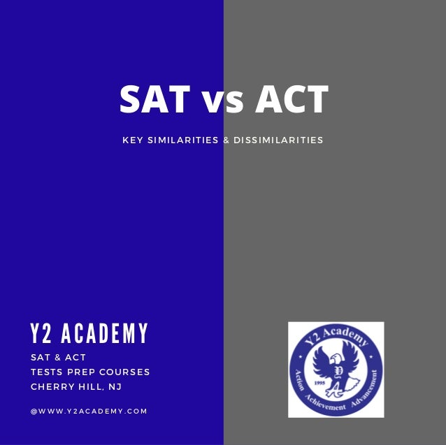 SAT & ACT TESTS PREP COURSES CHERRY HILL, NJ @ W W W . Y 2 A C A D E M Y . C O M SAT vs ACT Y2 A CA DEMY KEY SIMILARITIES ...