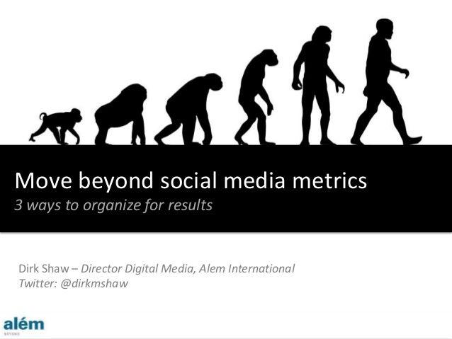 Dirk Shaw – Director Digital Media, Alem International Twitter: @dirkmshaw Move beyond social media metrics 3 ways to orga...