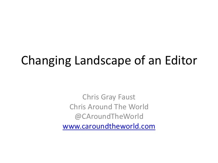 Changing Landscape of an Editor	<br />Chris Gray Faust<br />Chris Around The World<br />@CAroundTheWorld<br />www.caroundt...