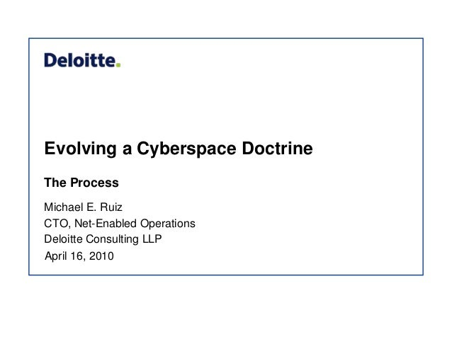 Evolving a Cyberspace Doctrine The Process Michael E. Ruiz CTO, Net-Enabled Operations Deloitte Consulting LLP April 16, 2...