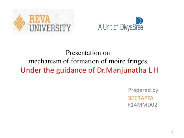 Presentation on mechanism of formation of moire fringes Under the guidance of Dr.Manjunatha L H Prepared by: BEERAPPA R14M...