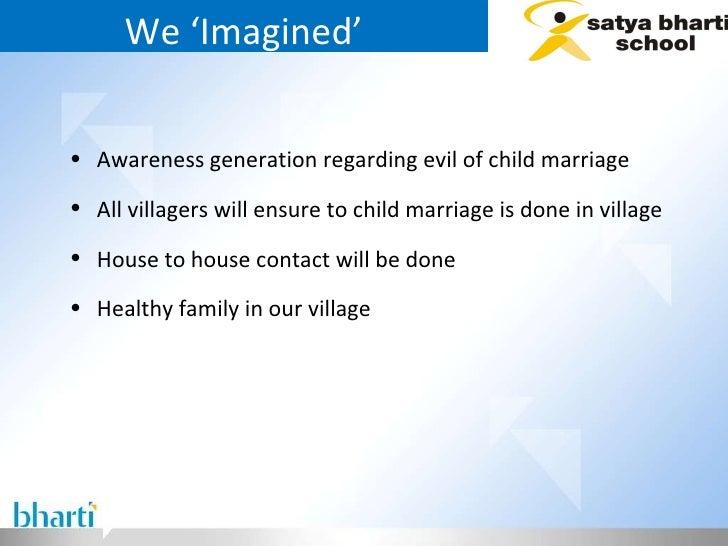 We 'Imagined' <ul><li>Awareness generation regarding evil of child marriage  </li></ul><ul><li>All villagers will ensure t...
