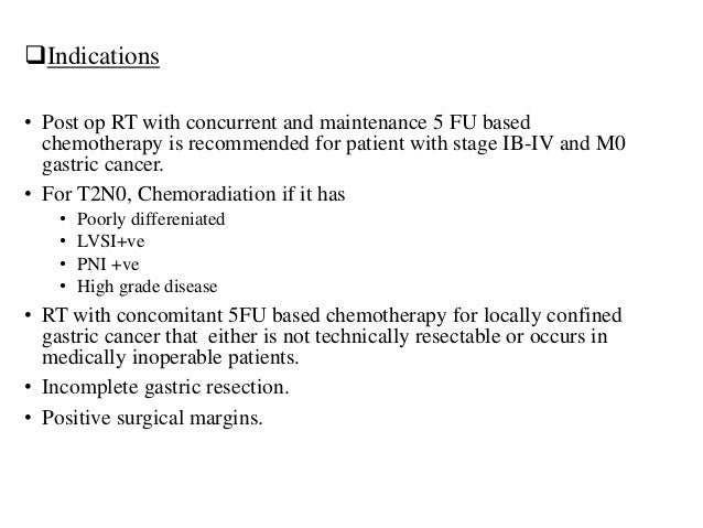 Indications • Post op RT with concurrent and maintenance 5 FU based chemotherapy is recommended for patient with stage IB...