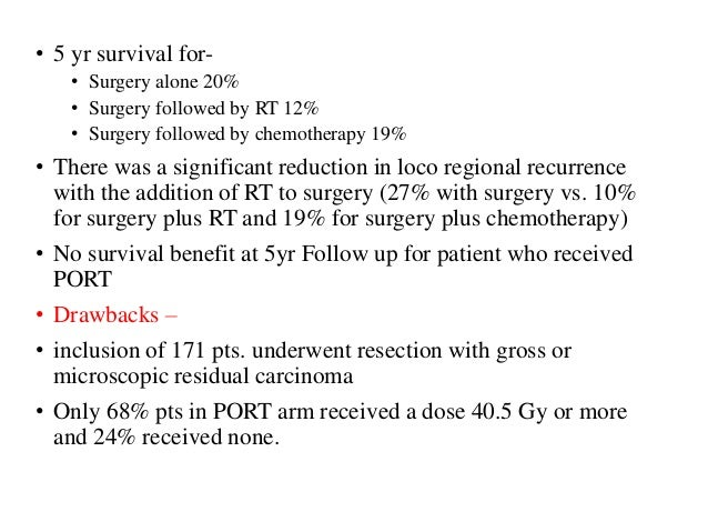 • 5 yr survival for- • Surgery alone 20% • Surgery followed by RT 12% • Surgery followed by chemotherapy 19% • There was a...