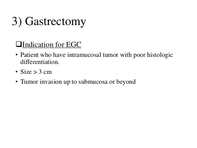 3) Gastrectomy Indication for EGC • Patient who have intramucosal tumor with poor histologic differentiation. • Size > 3 ...