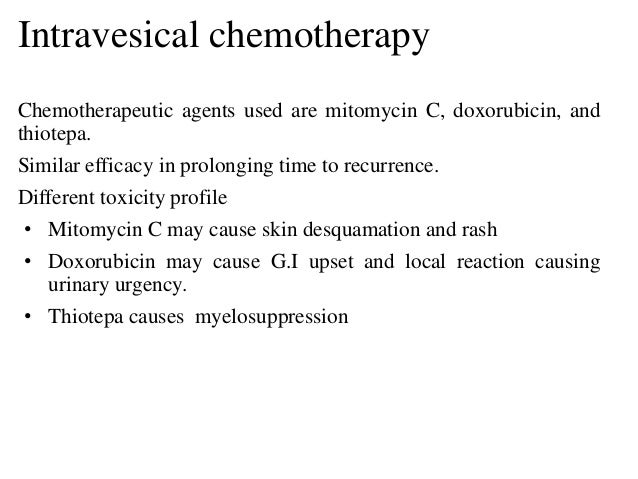Intravesical chemotherapy Chemotherapeutic agents used are mitomycin C, doxorubicin, and thiotepa. Similar efficacy in pro...