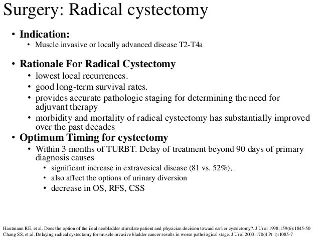 Surgery: Radical cystectomy • Indication: • Muscle invasive or locally advanced disease T2-T4a • Rationale For Radical Cys...