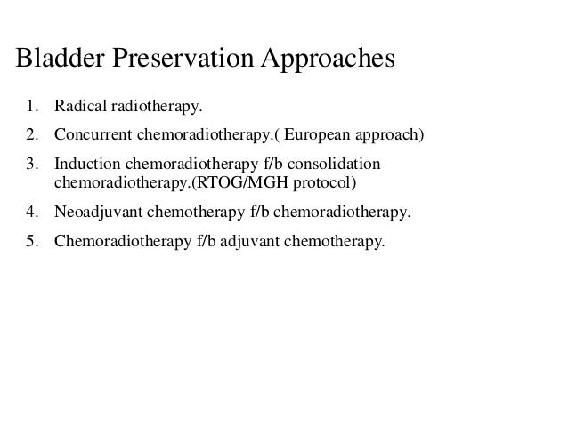 Bladder Preservation Approaches 1. Radical radiotherapy. 2. Concurrent chemoradiotherapy.( European approach) 3. Induction...
