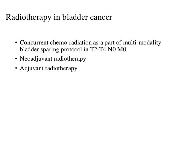 • Concurrent chemo-radiation as a part of multi-modality bladder sparing protocol in T2-T4 N0 M0 • Neoadjuvant radiotherap...