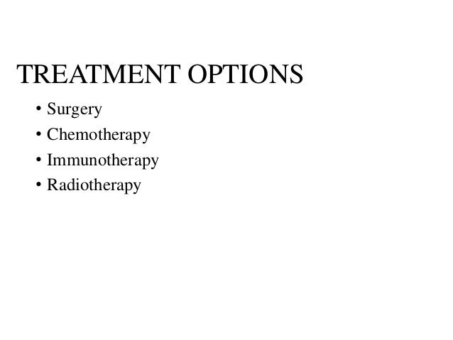 TREATMENT OPTIONS • Surgery • Chemotherapy • Immunotherapy • Radiotherapy