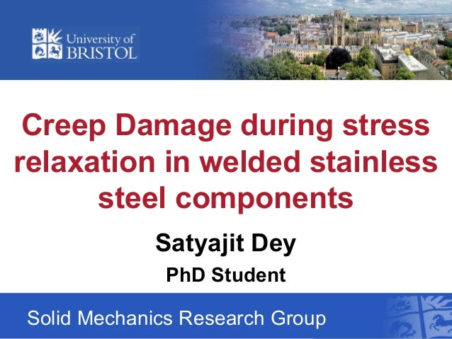 Creep Damage during stress relaxation in welded stainless steel components Solid Mechanics Research Group Satyajit Dey PhD...