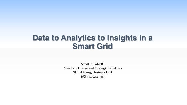 Data to Analytics to Insights in a Smart Grid Satyajit Dwivedi Director – Energy and Strategic Initiatives Global Energy B...