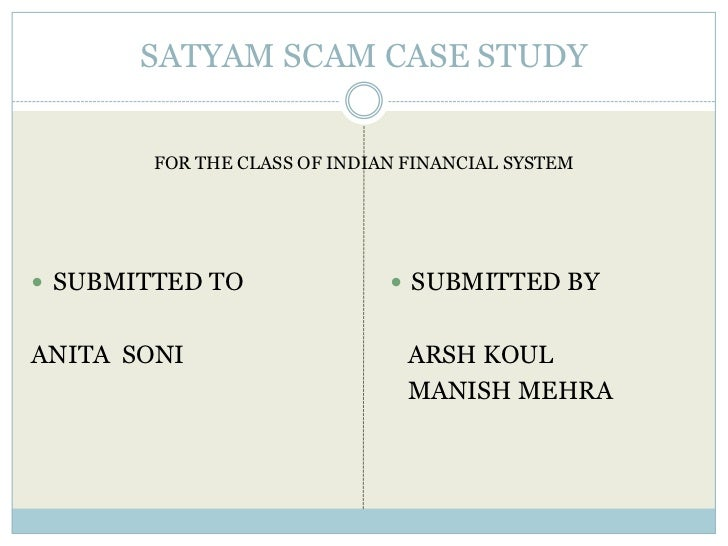 SATYAM SCAM CASE STUDY        FOR THE CLASS OF INDIAN FINANCIAL SYSTEM SUBMITTED TO                 SUBMITTED BYANITA SO...