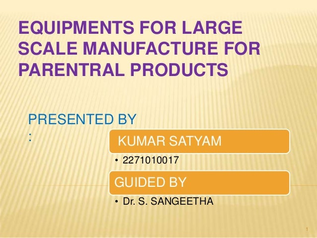 EQUIPMENTS FOR LARGE SCALE MANUFACTURE FOR PARENTRAL PRODUCTS PRESENTED BY : KUMAR SATYAM • 2271010017  GUIDED BY • Dr. S....