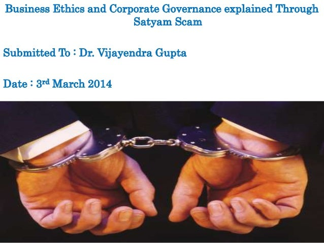 Business Ethics and Corporate Governance explained Through Satyam Scam Submitted To : Dr. Vijayendra Gupta Date : 3rd Marc...