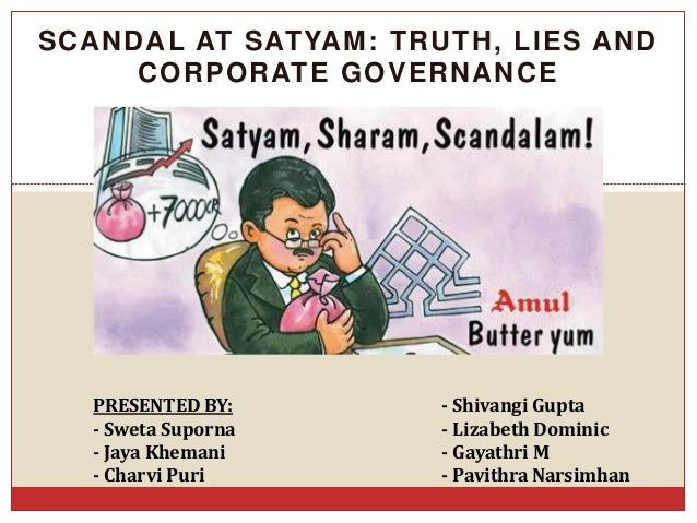 SCANDAL AT SATYAM: TRUTH, LIES AND CORPORATE GOVERNANCE PRESENTED BY: - Shivangi Gupta - Sweta Suporna - Lizabeth Dominic ...