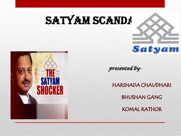 SATYAM SCANDAL presented by- HARSHADA CHAUDHARI BHUSHAN GANG KOMAL RATHOR