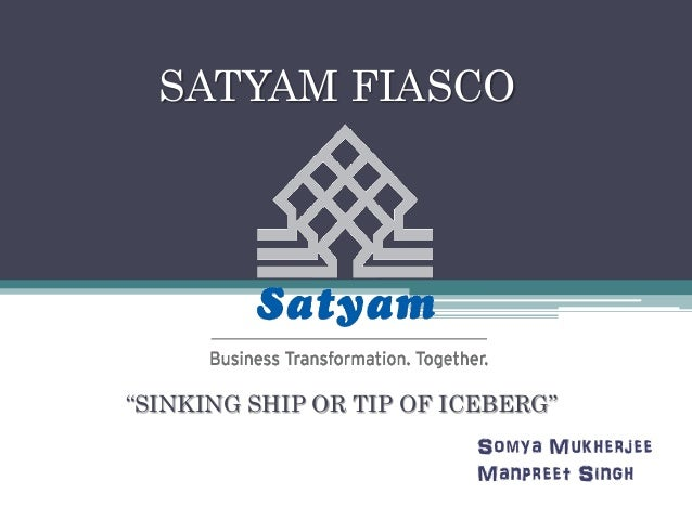 "SATYAM FIASCO ""SINKING SHIP OR TIP OF ICEBERG"" Somya Mukherjee Manpreet Singh"