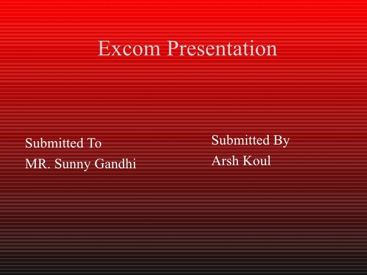 Excom PresentationSubmitted To         Submitted ByMR. Sunny Gandhi     Arsh Koul