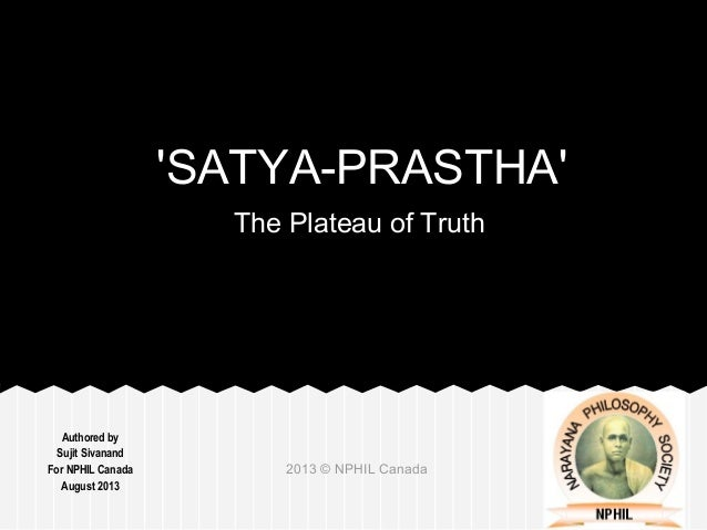 Authored by Sujit Sivanand For NPHIL Canada August 2013 2013 © NPHIL Canada 'SATYA-PRASTHA' The Plateau of Truth