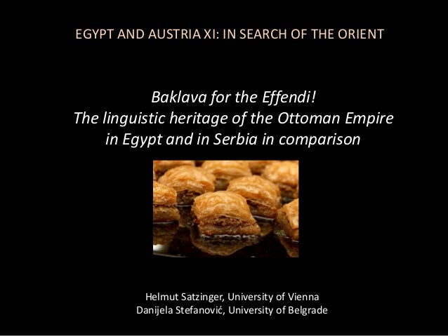 Baklava for the Effendi! The linguistic heritage of the Ottoman Empire in Egypt and in Serbia in comparison Helmut Satzing...
