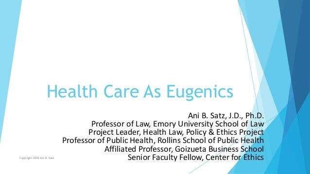 Health Care As Eugenics Ani B. Satz, J.D., Ph.D. Professor of Law, Emory University School of Law Project Leader, Health L...
