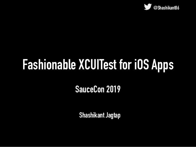 Fashionable XCUITest for iOS Apps SauceCon 2019 Shashikant Jagtap @Shashikant86