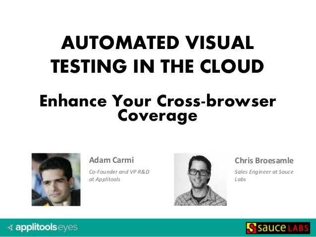 Adam Carmi Co-Founder and VP R&D at Applitools AUTOMATED VISUAL TESTING IN THE CLOUD Enhance Your Cross-browser Coverage C...