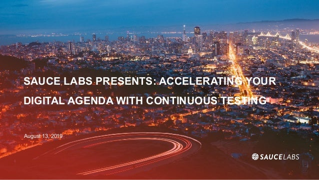 SAUCE LABS PRESENTS: ACCELERATING YOUR DIGITAL AGENDA WITH CONTINUOUS TESTING August 13, 2019