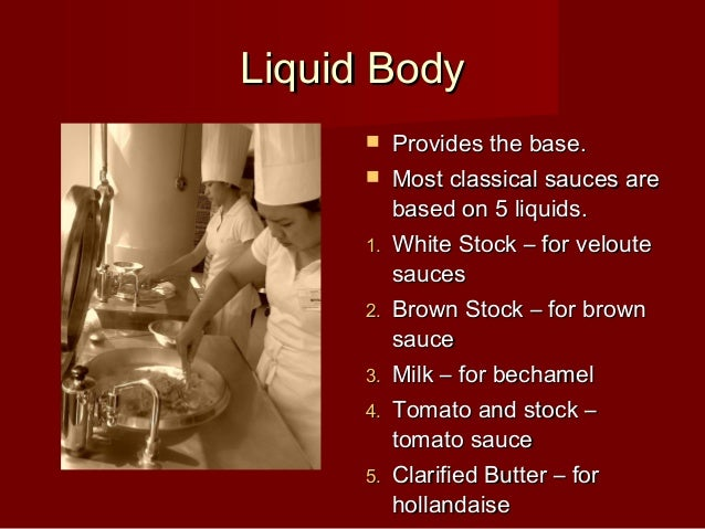 Liquid BodyLiquid Body  Provides the base.Provides the base.  Most classical sauces areMost classical sauces are based o...