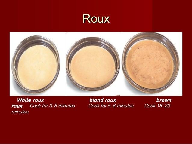 RouxRoux White roux blond roux brown roux Cook for 3–5 minutes Cook for 5–6 minutes Cook 15–20 minutes