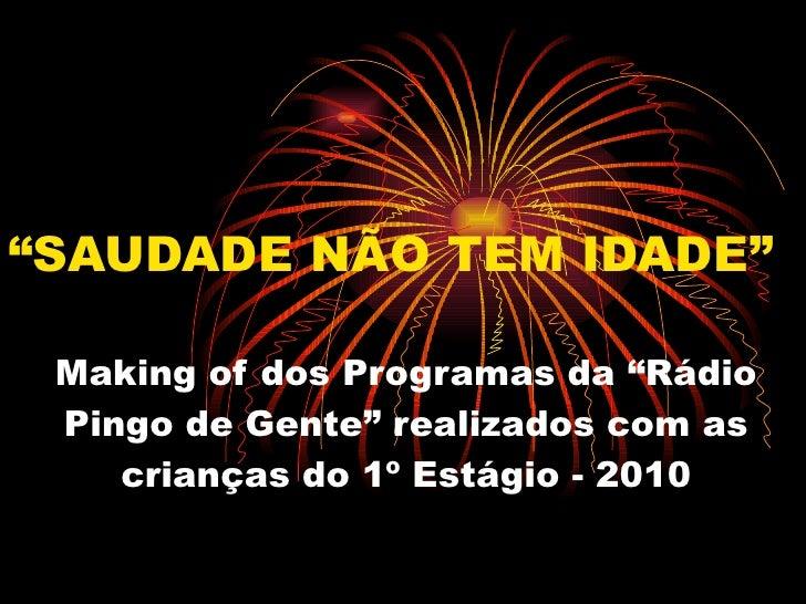 """"""" SAUDADE NÃO TEM IDADE"""" Making of dos Programas da """"Rádio Pingo de Gente"""" realizados com as crianças do 1º Estágio - 2010"""