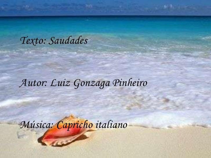 Texto: SaudadesAutor: Luiz Gonzaga PinheiroMúsica: Capricho italiano