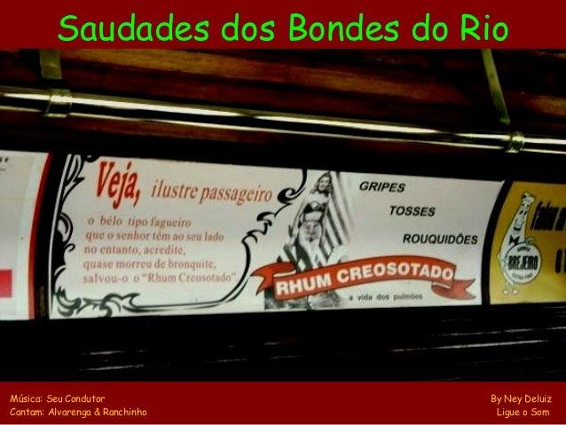 Saudades dos Bondes do RioMúsica: Seu Condutor             By Ney DeluizCantam: Alvarenga & Ranchinho     Ligue o Som