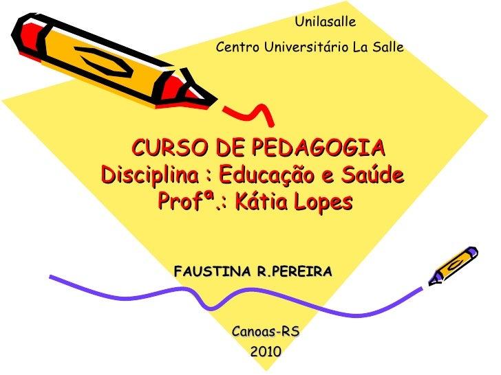 Unilasalle           Centro Universitário La Salle   CURSO DE PEDAGOGIADisciplina : Educação e Saúde      Profª.: Kátia Lo...