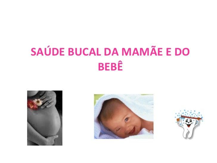 SAÚDE BUCAL DA MAMÃE E DO BEBÊ