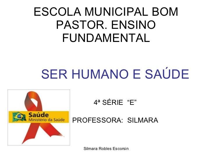 """ESCOLA MUNICIPAL BOM PASTOR. ENSINO FUNDAMENTAL SER HUMANO E SAÚDE 4ª SÉRIE  """"E"""" PROFESSORA:  SILMARA Silmara Robles Escor..."""