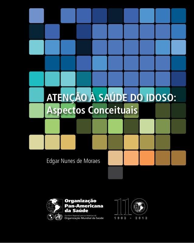 ATENÇÃO À SAÚDE DO IDOSO: Aspectos Conceituais  Edgar Nunes de Moraes