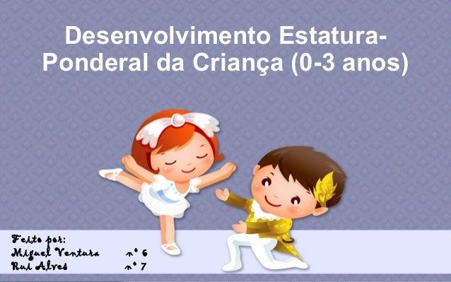 Desenvolvimento EstaturaPonderal da Criança (0-3 anos)  Feito por: Miguel Ventura Rui Alves  nº 6 nº 7