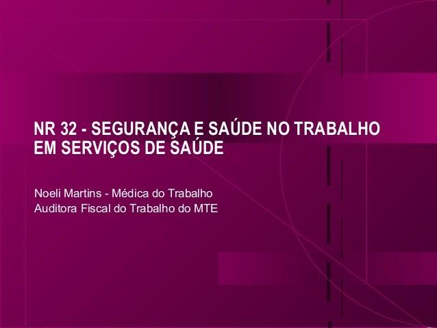 NR 32 - SEGURANÇA E SAÚDE NO TRABALHO EM SERVIÇOS DE SAÚDE Noeli Martins - Médica do Trabalho Auditora Fiscal do Trabalho ...
