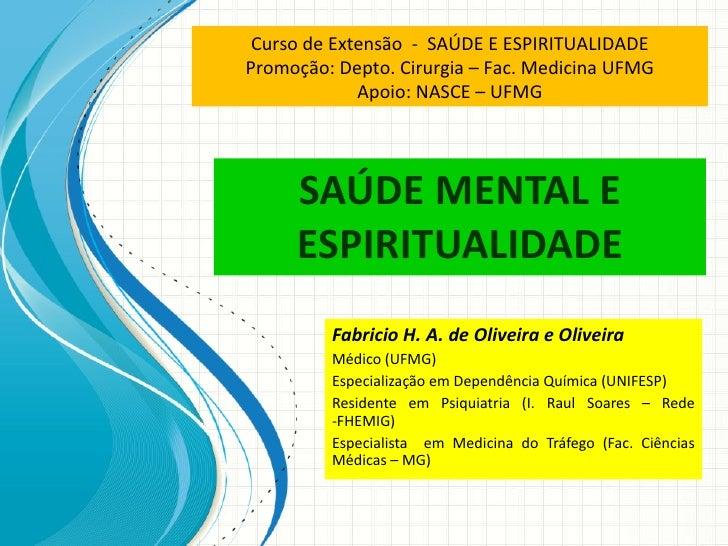 SAÚDE MENTAL E ESPIRITUALIDADE Fabricio H. A. de Oliveira e Oliveira Médico (UFMG) Especialização em Dependência Química (...