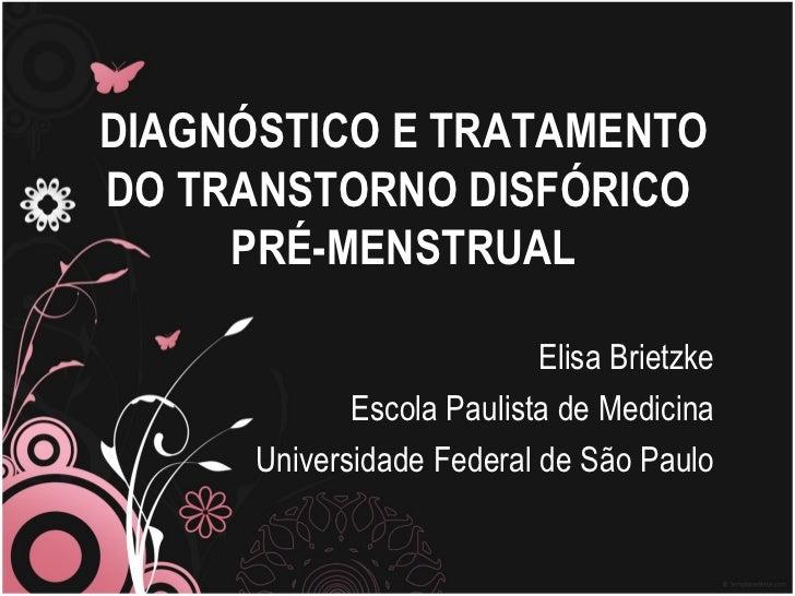DIAGNÓSTICO E TRATAMENTO DO TRANSTORNO DISFÓRICO  PRÉ-MENSTRUAL Elisa Brietzke Escola Paulista de Medicina Universidade Fe...