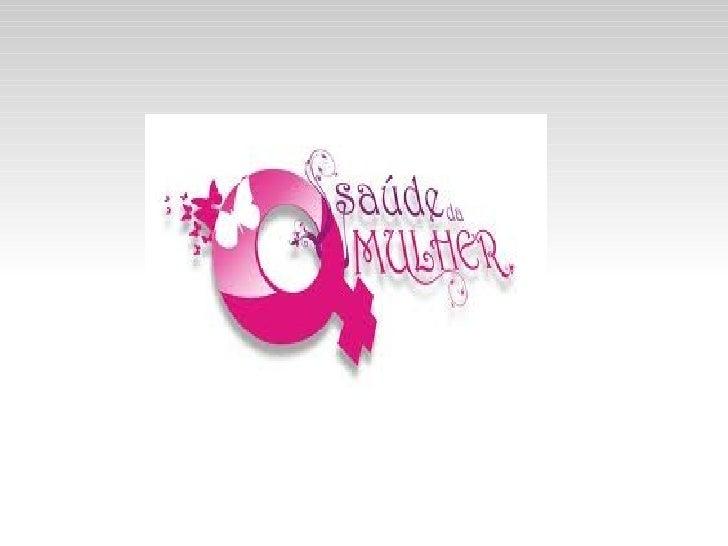 ATENÇÃO INTEGRAL A SAÚDE              DA MULHER    Promover a melhoria das condições de vida e saúde das    mulheres bras...