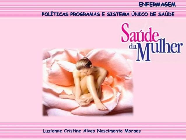 ENFERMAGEM POLÍTICAS PROGRAMAS E SISTEMA ÚNICO DE SAÚDE  Luzienne Cristine Alves Nascimento Moraes