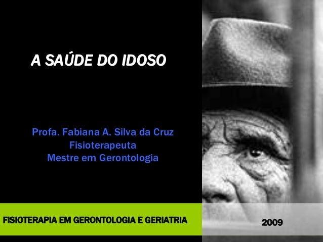 FISIOTERAPIA EM GERONTOLOGIA E GERIATRIA A SAÚDE DO IDOSOA SAÚDE DO IDOSO Profa. Fabiana A. Silva da Cruz Fisioterapeuta M...