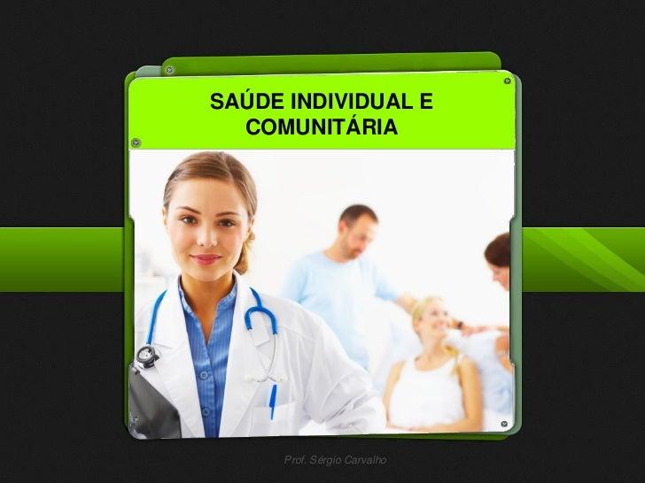 SAÚDE INDIVIDUAL E  COMUNITÁRIA     Prof. Sérgio Carvalho
